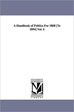 A Handbook of Politics For 1868 [To 1894] Vol. 6
