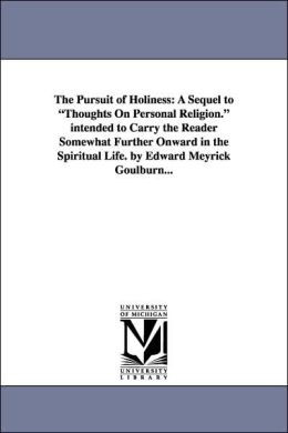 The Pursuit of Holiness: A Sequel to Thoughts on Personal Religion. intended to Carry the Reader Somewhat Further Onward in the Spiritual Life. by E