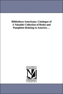 Bibliotheca Americana Catalogue of a Valuable Collection of Books and Pamphlets Relating to America