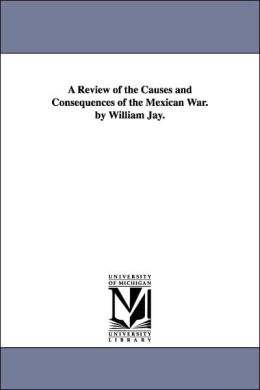 A Review of the Causes and Consequences of the Mexican War by William Jay