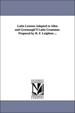 Latin Lessons Adapted to Allen and Greenough's Latin Grammar Prepared by R F Leighton