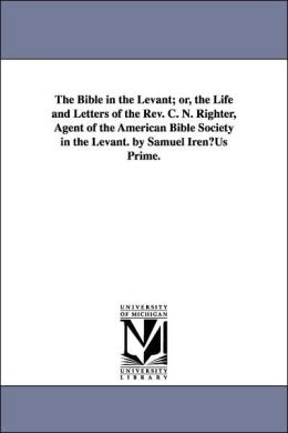 The Bible in the Levant; or, the Life and Letters of the Rev C N Righter, Agent of the American Bible Society in the Levant by Samuel Iren¦Us Prim