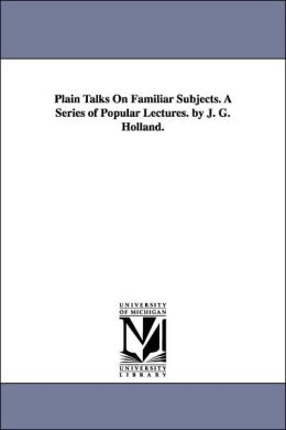 Plain Talks on Familiar Subjects a Series of Popular Lectures by J G Holland