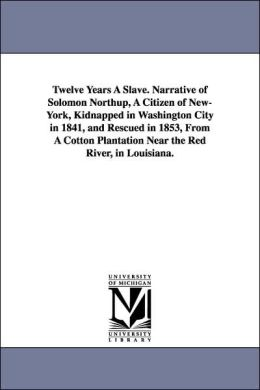 Twelve Years a Slave Narrative of Solomon Northup, a Citizen of New-York, Kidnapped in Washington City in 1841, and Rescued in 1853, from a Cotton Pl