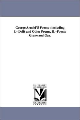 George Arnold's Poems: Including I. --Drift and Other Poems, Ii. --Poems Grave and Gay