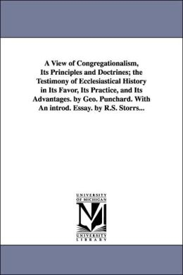 A View of Congregationalism, Its Principles and Doctrines; the Testimony of Ecclesiastical History in Its Favor, Its Practice, and Its Advantages By
