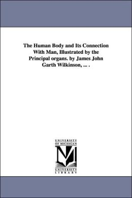 The Human Body and Its Connection with Man, Illustrated by the Principal Organs by James John Garth Wilkinson
