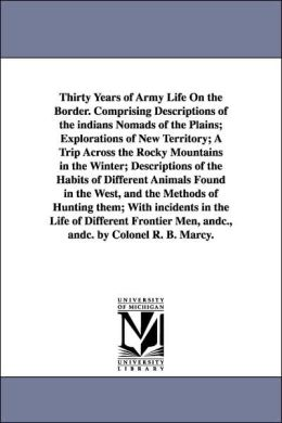 The Thirty Years of Army Life on the Border Comprising Descriptions of the Indians Nomads of the Plains; Explorations of New Territory; a Trip Across