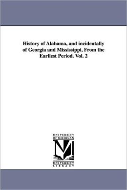History of Alabama, and Incidentally of Georgia and Mississippi, from the Earliest Period. Vol. 2