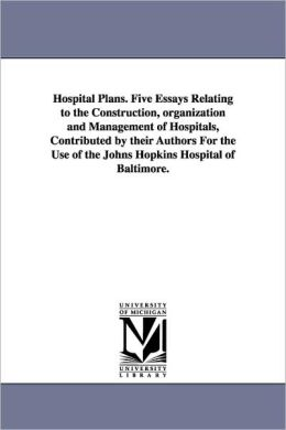 Hospital Plans. Five Essays Relating to the Construction, Organization and Management of Hospitals, Contributed by Their Authors for the Use of the Jo