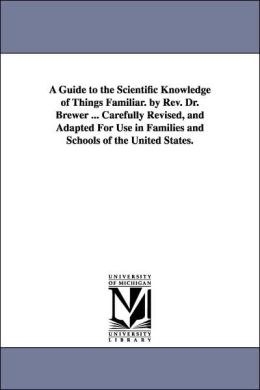 A Guide to the Scientific Knowledge of Things Familiar by Rev Dr Brewer Carefully Revised, and Adapted for Use in Families and Schools of the U