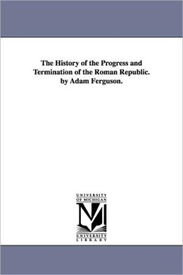The History Of The Progress And Termination Of The Roman Republic. By Adam Ferguson.