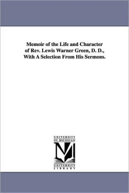 Memoir Of The Life And Character Of Rev. Lewis Warner Green, D. D., With A Selection From His Sermons.