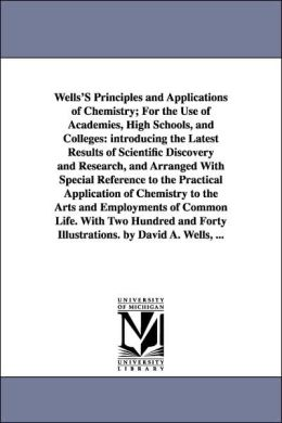 Wells's Principles and Applications of Chemistry; for the Use of Academies, High Schools, and Colleges: Introducing the Latest Results of Scientific D