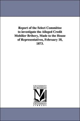 Report of the Select Committee to Investigate the Alleged Credit Mobilier Bribery, Made to the House of Representatives, February 18 1873