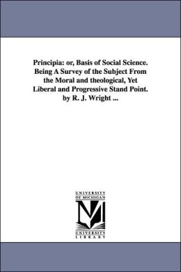 Principia: Or, Basis of Social Science. Being A Survey of the Subject from the Moral and theological, yet Liberal and Progressive Stand Point. by R. J