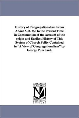 History of Congregationalism from about a D 250 to the Present Time in Continuation of the Account of the Origin and Earliest History of This System