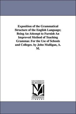 Exposition of the Grammatical Structure of the English Language; Being an Attempt to Furnish an Improved Method of Teaching Grammar for the Use of Sc