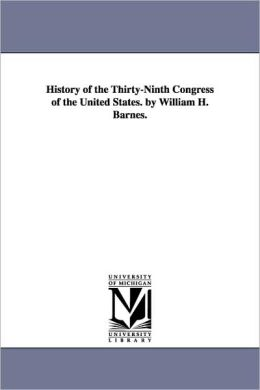 History Of The Thirty-Ninth Congress Of The United States. By William H. Barnes.