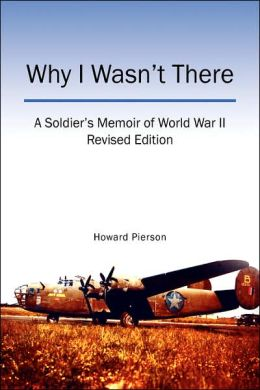 Why I Wasn't There: A Soldier's Memoir of World War II Revised Edition