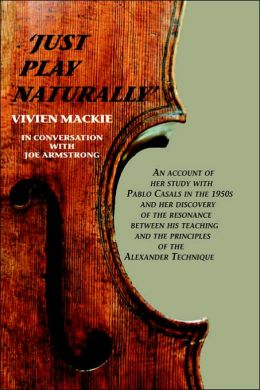 Just Play Naturally: An account of her study with Pablo Casals in the 1950's and her discovery of the resonance between his teaching and the principles of the Alexander Technique Vivien Mackie