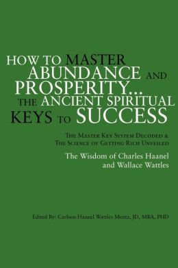 How to Master Abundance and Prosperity... the Ancient Spiritual Keys to Success: The Master Key System Decoded and the Science of Getting Rich Unveiled