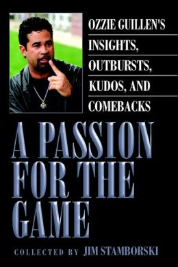 Passion for the Game: Ozzie Guillen¿s Insights, Outbursts, Kudos, and Comebacks