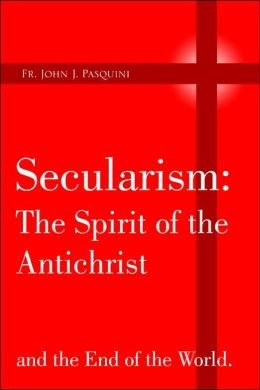 Secularism: the Spirit of the Antichrist: And the End of the World