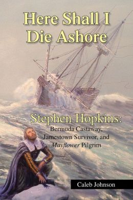 Here Shall I Die Ashore: Stephen Hopkins: Bermuda Castaway, Jamestown Survivor, and Mayflower Pilgrim
