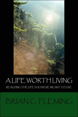 A Life Worth Living: Realizing the Life You Were Meant to Live