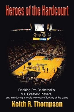Heroes of the Hardcourt: Ranking Pro Basketballs 100 Greatest Players, and Introducing a Whole New Way of Looking at the Game