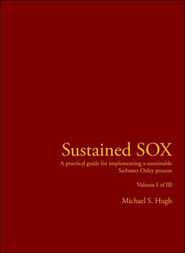 Sustained Sox: A practical guide for implementing a sustainable Sarbanes Oxley process Volume I of III