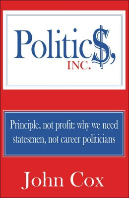 Politics, Inc.: Principle, Not Profit: Why We Need Statesmen, Not Career Politicians