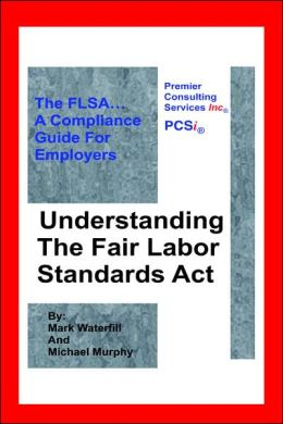 Understanding the Fair Labor Standards Act: The FLSA... A Compliance Guide for Employers