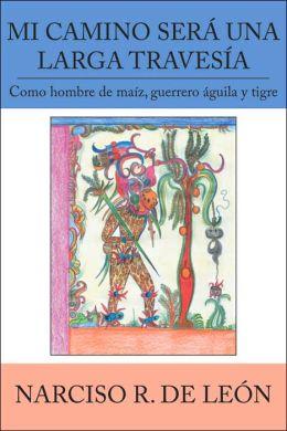 Mi Camino Ser- Una Larga Traves-A: Como hombre de mafz, guerrero Aguila y tigre