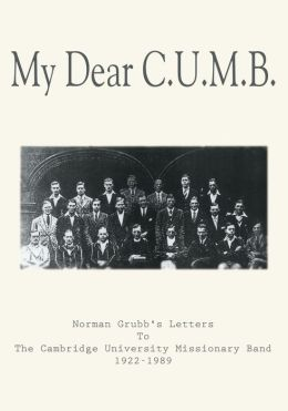My Dear C.U.M.B.: Norman Grubb's Letters To The Cambridge University Missionary Band 1922-1989