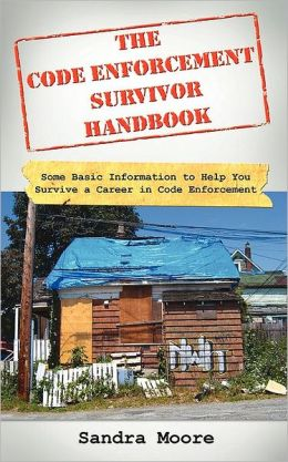 The Code Enforcement Survivor Handbook: Some Basic Information to Help You Survive A Career in Code Enforcement