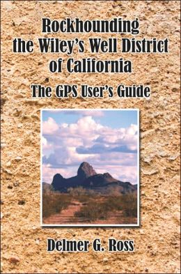 Rockhounding the Wiley's Well District of California: The GPS User's Guide