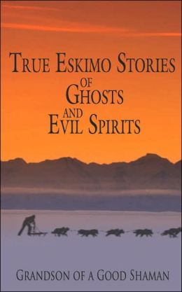 True Eskimo Stories of Ghosts and Evil S