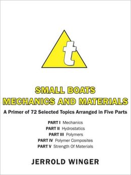 Small Boats Mechanics and Materials: A Primer of 72 Selected Topics Arranged in Five Parts