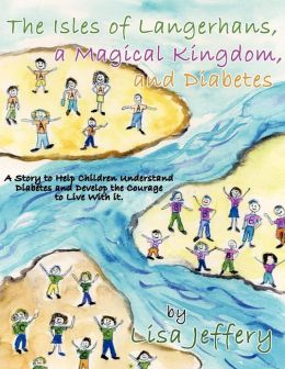 The Isles of Langerhans, A Magical Kingdom, and Diabetes: A Story to Help Children Understand Diabetes and Develop the Courage to Live With it.