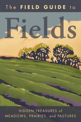 The Field Guide to Fields: Hidden Treasures of Meadows, Prairies, and Pastures