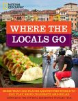 Book Cover Image. Title: Where the Locals Go:  More Than 300 Places Around the World to Eat, Play, Shop, Celebrate, and Relax, Author: National Geographic
