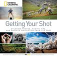 Book Cover Image. Title: Getting Your Shot:  Stunning Photos, How-to Tips, and Endless Inspiration From the Pros, Author: National Geographic