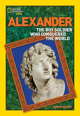 World History Biographies: Alexander: The Boy Soldier Who Conquered the World