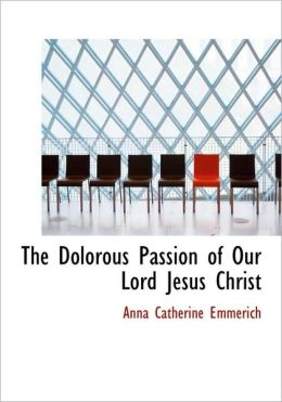 The Dolorous Passion Of Our Lord Jesus Christ (Large Print Edition)