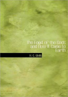 The Food Of The Gods And How It Came To Earth (Large Print Edition)