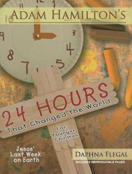 24 Hours That Changed the World for Younger Children: Jesus' Last Week on Earth