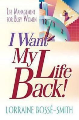 I Want My Life Back!: Life Management for Busy Women