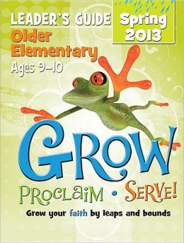 Grow, Proclaim, Serve! Older Elementary Leader's Guide Spring 2013: Grow Your Faith by Leaps and Bounds